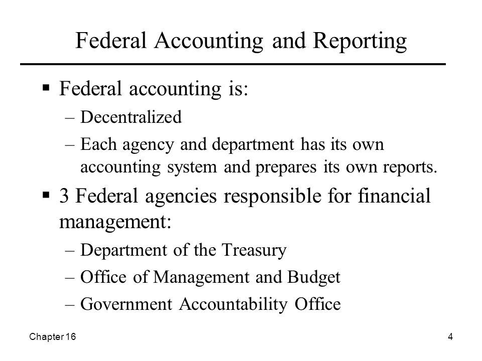 Chapter 164 Federal Accounting and Reporting  Federal accounting is: –Decentralized –Each agency and department has its own accounting system and prepares its own reports.