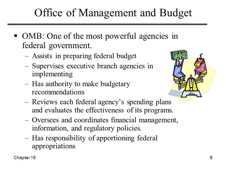 Chapter 166 Office of Management and Budget  OMB: One of the most powerful agencies in federal government. –Assists in preparing federal budget –Supe