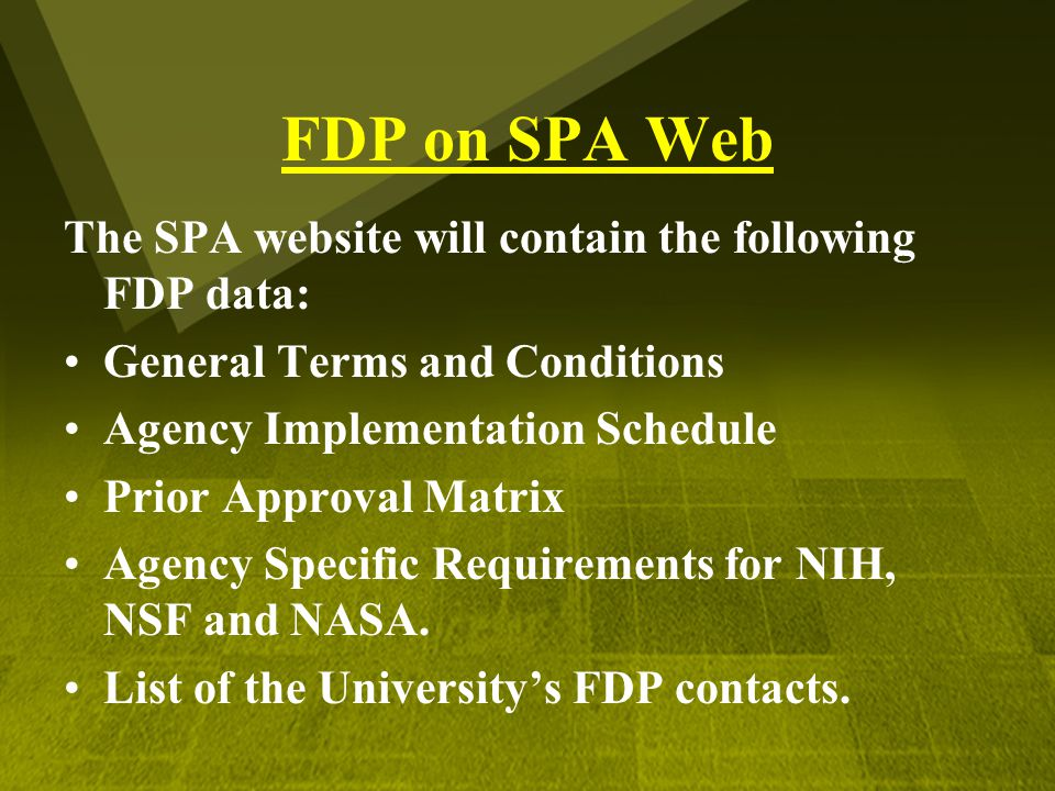 FDP on SPA Web The SPA website will contain the following FDP data: General Terms and Conditions Agency Implementation Schedule Prior Approval Matrix Agency Specific Requirements for NIH, NSF and NASA.