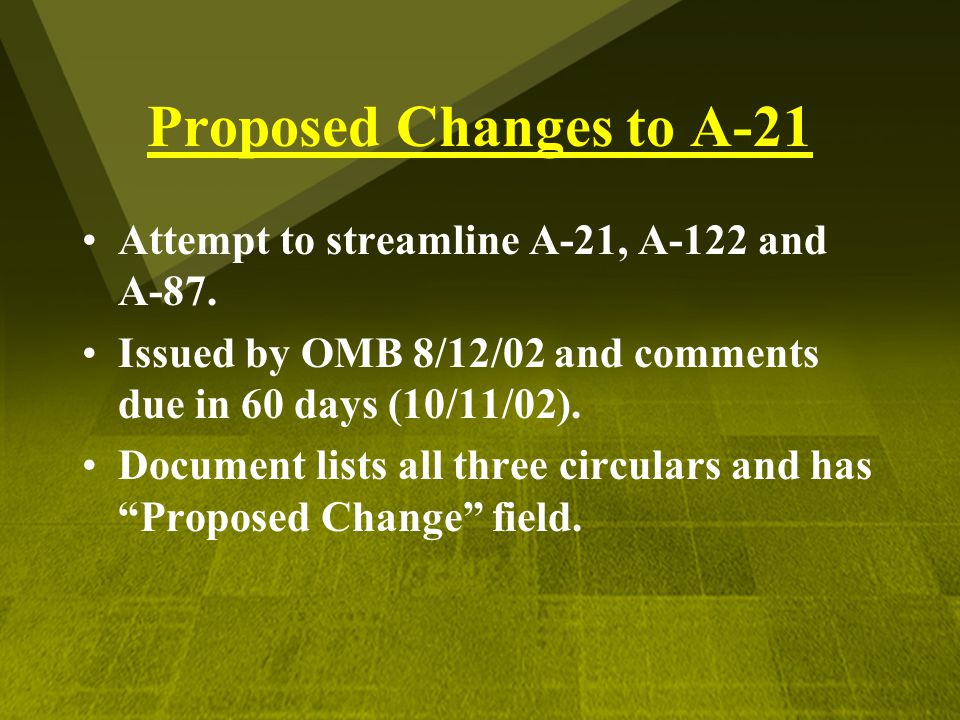 Proposed Changes to A-21 Attempt to streamline A-21, A-122 and A-87. Issued by OMB 8/12/02 and comments due in 60 days (10/11/02). Document lists all