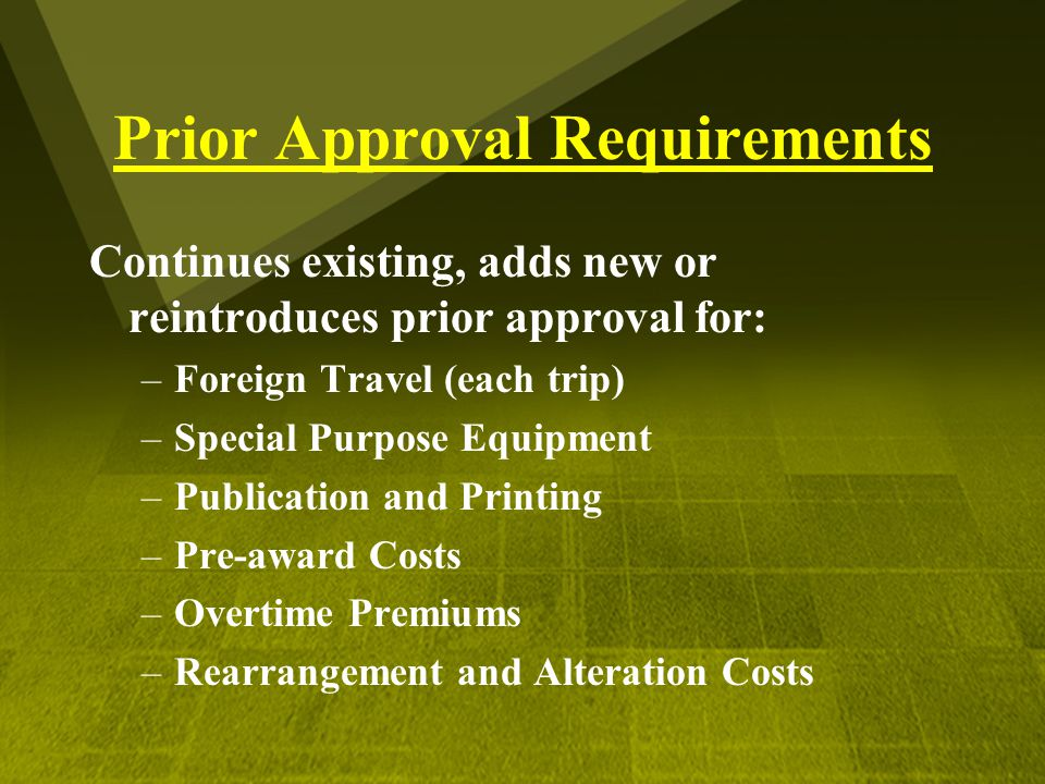 Prior Approval Requirements Continues existing, adds new or reintroduces prior approval for: –Foreign Travel (each trip) –Special Purpose Equipment –Publication and Printing –Pre-award Costs –Overtime Premiums –Rearrangement and Alteration Costs