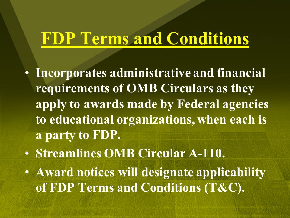 FDP Terms and Conditions Incorporates administrative and financial requirements of OMB Circulars as they apply to awards made by Federal agencies to e