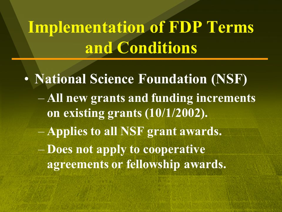 Implementation of FDP Terms and Conditions National Science Foundation (NSF) –All new grants and funding increments on existing grants (10/1/2002).