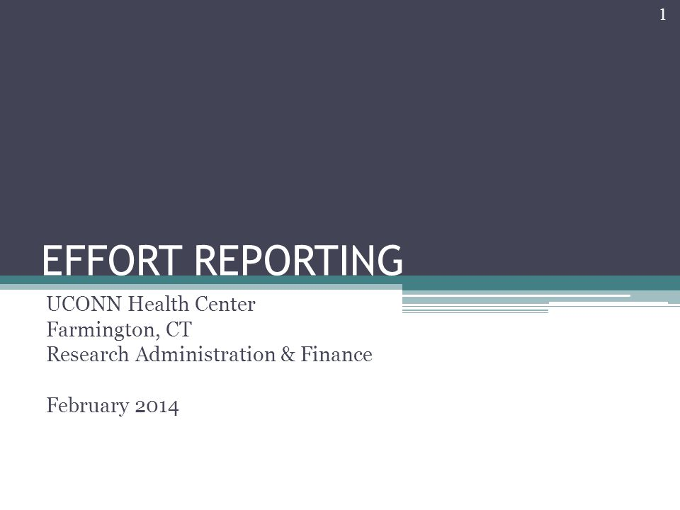 EFFORT REPORTING UCONN Health Center Farmington, CT Research Administration & Finance February 2014 1