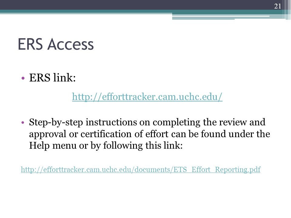 ERS Access ERS link: http://efforttracker.cam.uchc.edu/ Step-by-step instructions on completing the review and approval or certification of effort can be found under the Help menu or by following this link: http://efforttracker.cam.uchc.edu/documents/ETS_Effort_Reporting.pdf 21