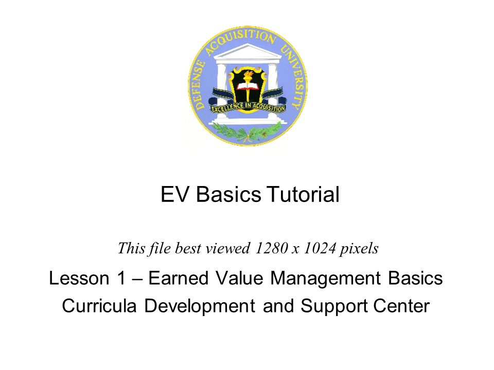EV Basics Tutorial Lesson 1 – Earned Value Management Basics Curricula Development and Support Center This file best viewed 1280 x 1024 pixels