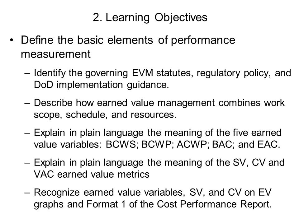 2. Learning Objectives Define the basic elements of performance measurement –Identify the governing EVM statutes, regulatory policy, and DoD implement