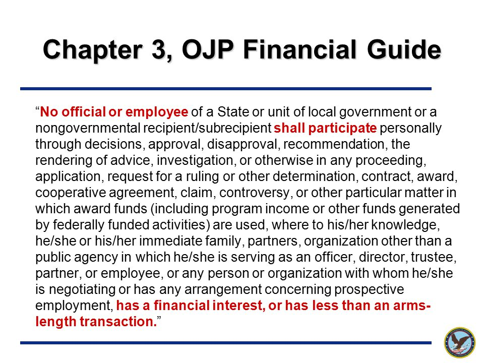 Chapter 3, OJP Financial Guide No official or employee of a State or unit of local government or a nongovernmental recipient/subrecipient shall participate personally through decisions, approval, disapproval, recommendation, the rendering of advice, investigation, or otherwise in any proceeding, application, request for a ruling or other determination, contract, award, cooperative agreement, claim, controversy, or other particular matter in which award funds (including program income or other funds generated by federally funded activities) are used, where to his/her knowledge, he/she or his/her immediate family, partners, organization other than a public agency in which he/she is serving as an officer, director, trustee, partner, or employee, or any person or organization with whom he/she is negotiating or has any arrangement concerning prospective employment, has a financial interest, or has less than an arms- length transaction.