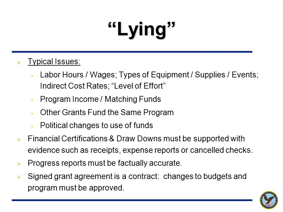 Lying  Typical Issues:  Labor Hours / Wages; Types of Equipment / Supplies / Events; Indirect Cost Rates; Level of Effort  Program Income / Matching Funds  Other Grants Fund the Same Program  Political changes to use of funds  Financial Certifications & Draw Downs must be supported with evidence such as receipts, expense reports or cancelled checks.