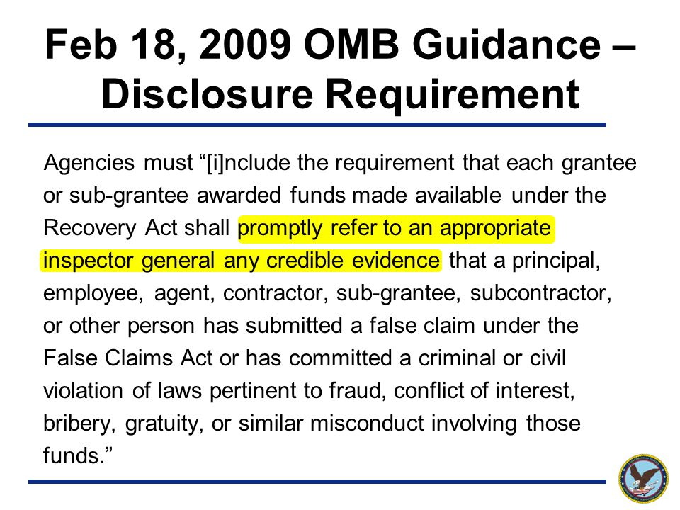 Feb 18, 2009 OMB Guidance – Disclosure Requirement Agencies must [i]nclude the requirement that each grantee or sub-grantee awarded funds made available under the Recovery Act shall promptly refer to an appropriate inspector general any credible evidence that a principal, employee, agent, contractor, sub-grantee, subcontractor, or other person has submitted a false claim under the False Claims Act or has committed a criminal or civil violation of laws pertinent to fraud, conflict of interest, bribery, gratuity, or similar misconduct involving those funds.