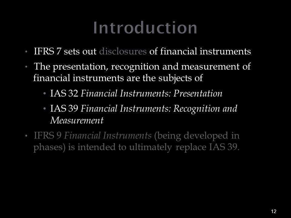 IFRS 7 sets out disclosures of financial instruments The presentation, recognition and measurement of financial instruments are the subjects of IAS 32 Financial Instruments: Presentation IAS 39 Financial Instruments: Recognition and Measurement IFRS 9 Financial Instruments (being developed in phases) is intended to ultimately replace IAS 39.
