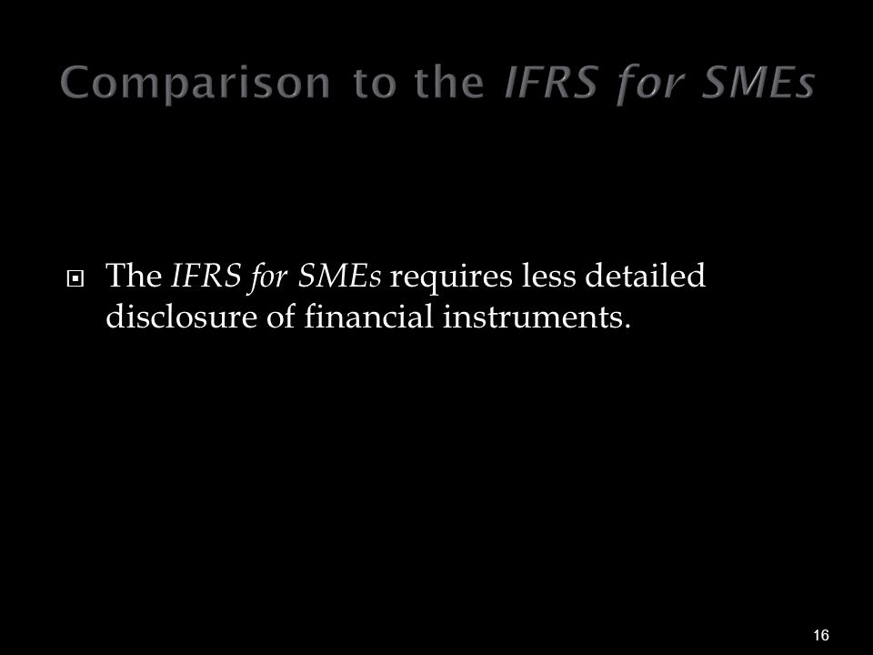  The IFRS for SMEs requires less detailed disclosure of financial instruments.