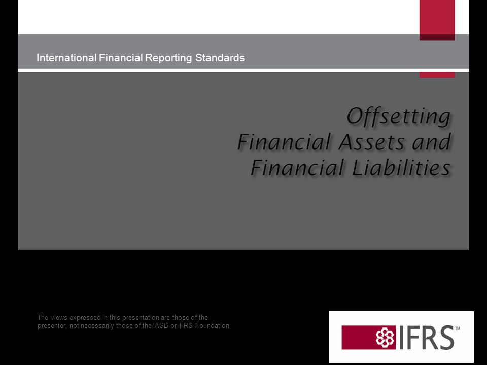 International Financial Reporting Standards The views expressed in this presentation are those of the presenter, not necessarily those of the IASB or IFRS Foundation © IFRS Foundation | 30 Cannon Street | London EC4M 6XH | UK.