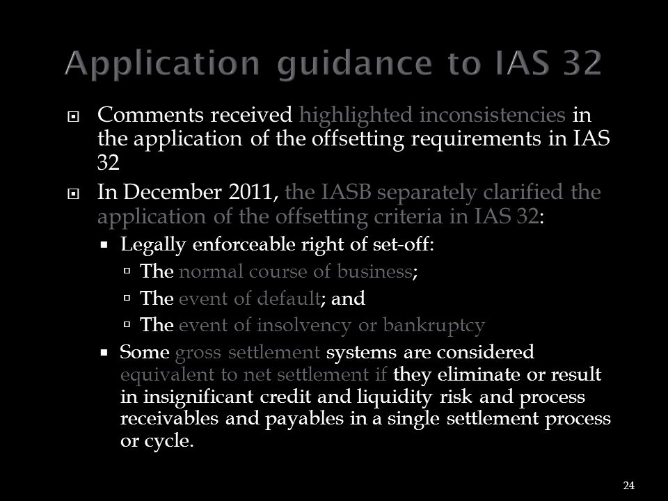  Comments received highlighted inconsistencies in the application of the offsetting requirements in IAS 32  In December 2011, the IASB separately clarified the application of the offsetting criteria in IAS 32:  Legally enforceable right of set-off:  The normal course of business;  The event of default; and  The event of insolvency or bankruptcy  Some gross settlement systems are considered equivalent to net settlement if they eliminate or result in insignificant credit and liquidity risk and process receivables and payables in a single settlement process or cycle.