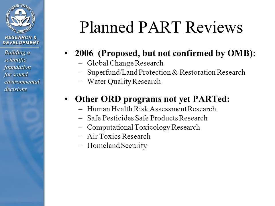 Planned PART Reviews 2006 (Proposed, but not confirmed by OMB): –Global Change Research –Superfund/Land Protection & Restoration Research –Water Quality Research Other ORD programs not yet PARTed: –Human Health Risk Assessment Research –Safe Pesticides Safe Products Research –Computational Toxicology Research –Air Toxics Research –Homeland Security