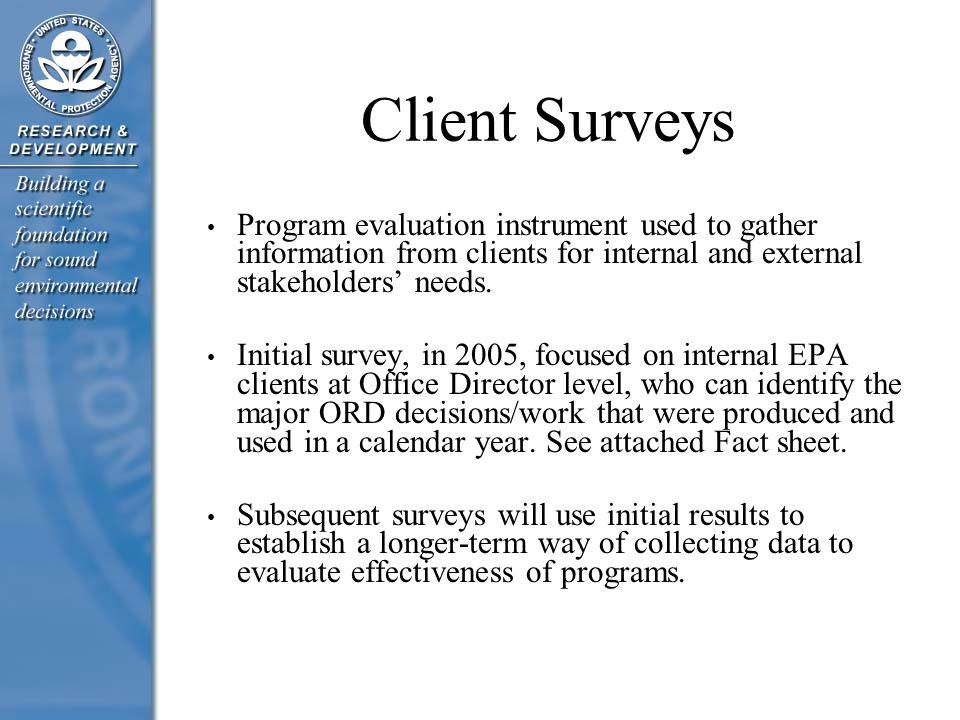 Client Surveys Program evaluation instrument used to gather information from clients for internal and external stakeholders' needs. Initial survey, in