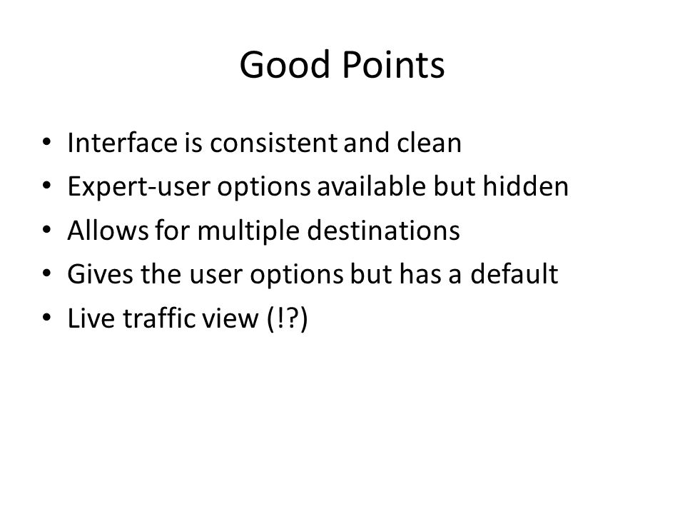 Good Points Interface is consistent and clean Expert-user options available but hidden Allows for multiple destinations Gives the user options but has a default Live traffic view (! )