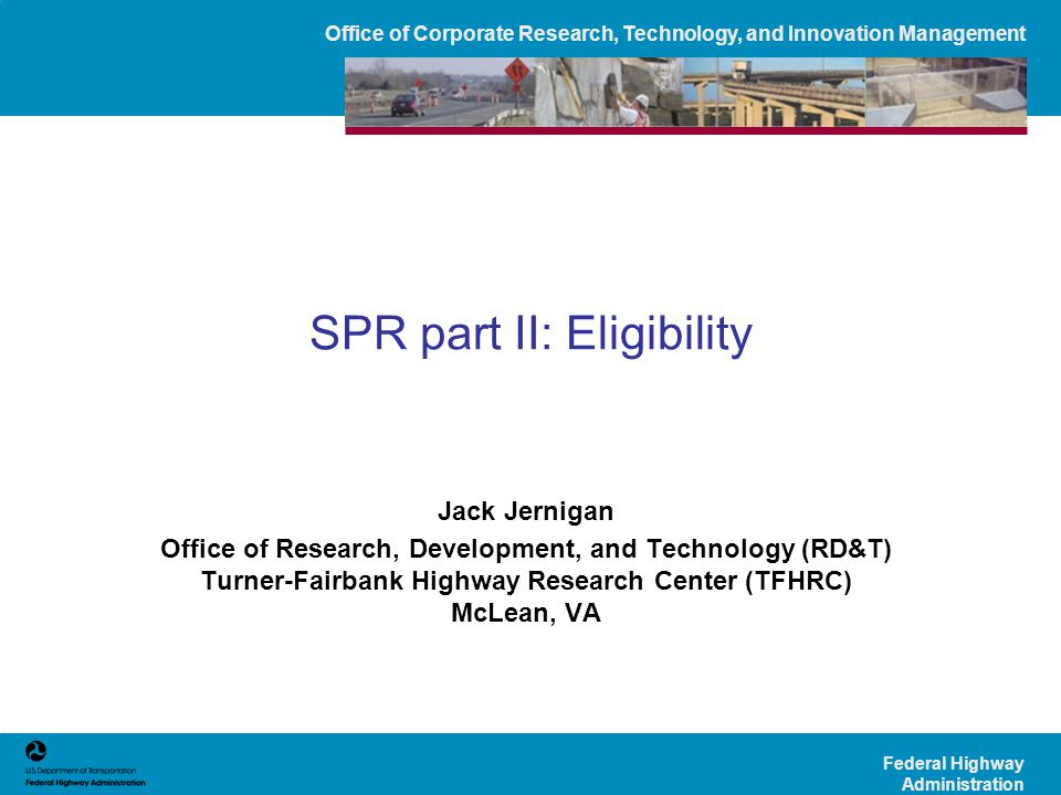 Office of Corporate Research, Technology, and Innovation Management Federal Highway Administration SPR part II: Eligibility Jack Jernigan Office of Research, Development, and Technology (RD&T) Turner-Fairbank Highway Research Center (TFHRC) McLean, VA