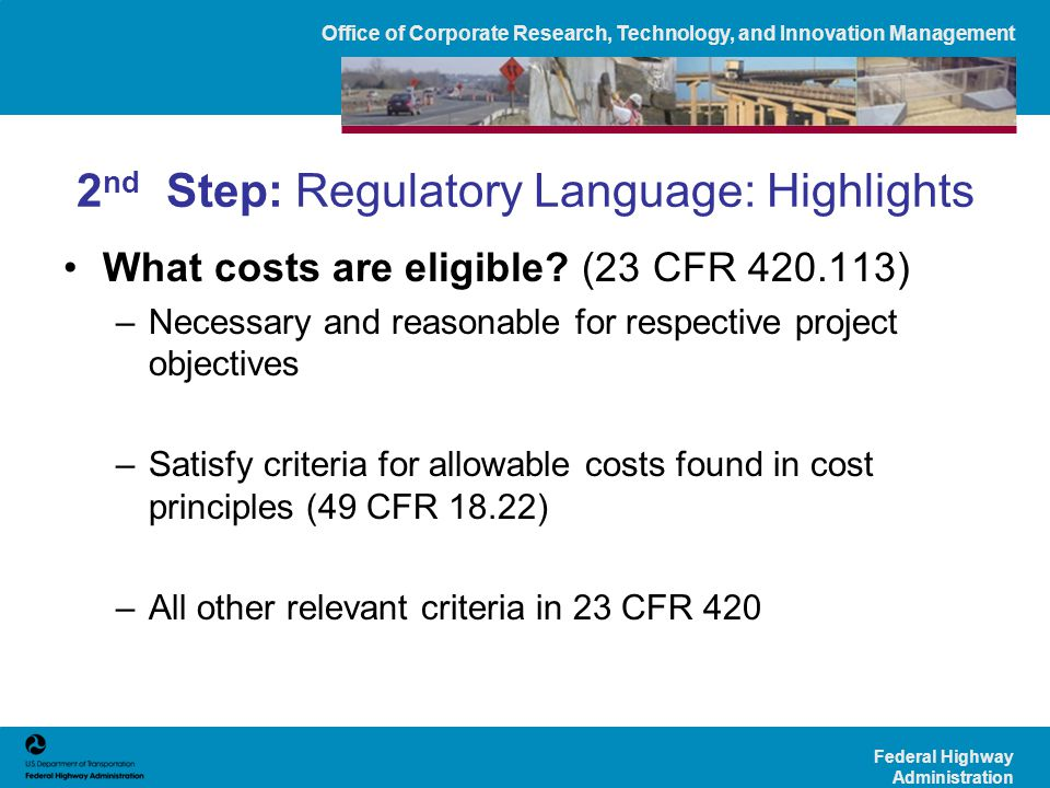 Office of Corporate Research, Technology, and Innovation Management Federal Highway Administration 2 nd Step: Regulatory Language: Highlights What costs are eligible.