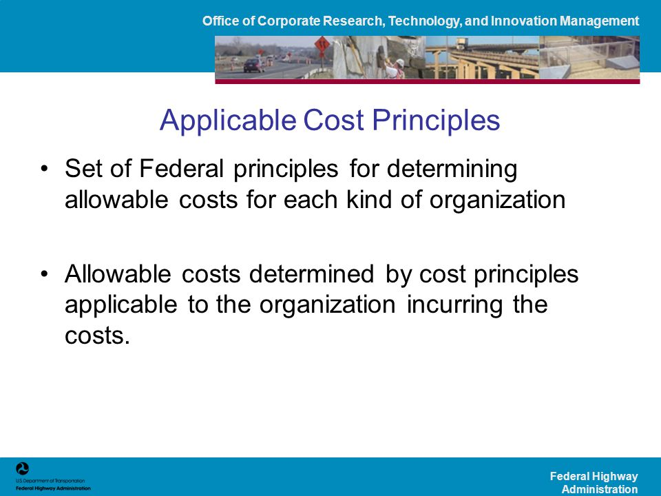 Office of Corporate Research, Technology, and Innovation Management Federal Highway Administration 3 rd Step: Cost Principles(49 CFR 18.22) For the costs of a—Use the principles in— State, local or Indian tribal governmentOMB Circular A-87.