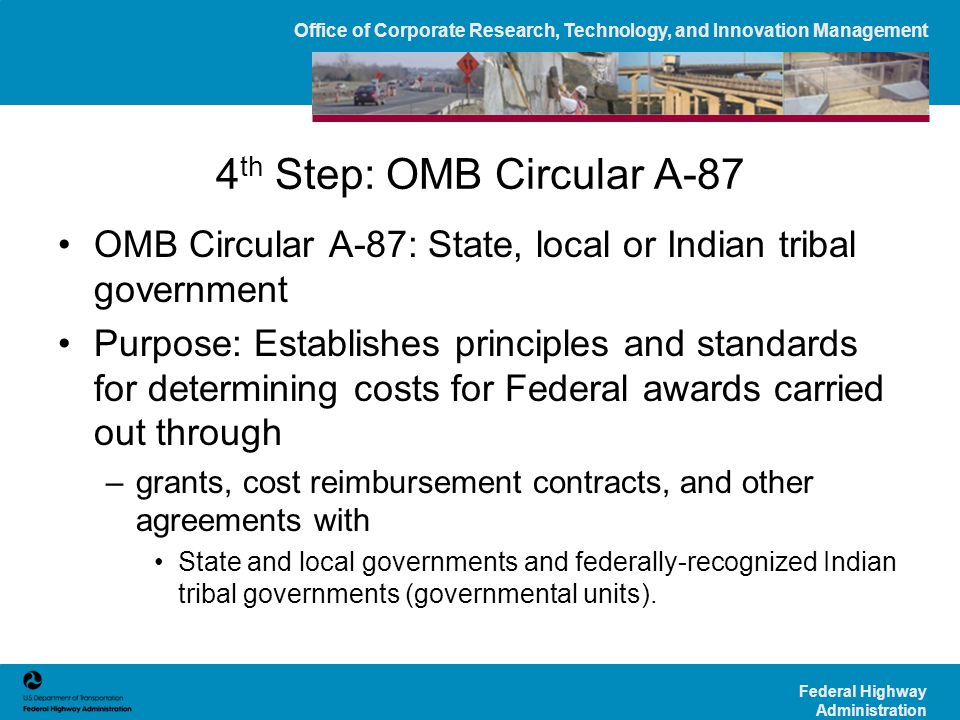 Office of Corporate Research, Technology, and Innovation Management Federal Highway Administration 4 th Step: OMB Circular A-87 OMB Circular A-87: State, local or Indian tribal government Purpose: Establishes principles and standards for determining costs for Federal awards carried out through –grants, cost reimbursement contracts, and other agreements with State and local governments and federally-recognized Indian tribal governments (governmental units).