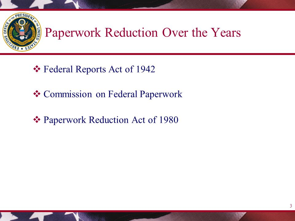 3 Paperwork Reduction Over the Years  Federal Reports Act of 1942  Commission on Federal Paperwork  Paperwork Reduction Act of 1980