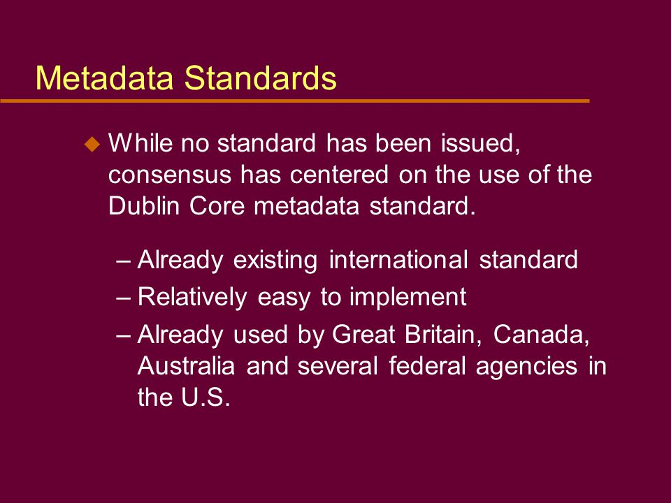 Metadata Standards u While no standard has been issued, consensus has centered on the use of the Dublin Core metadata standard.