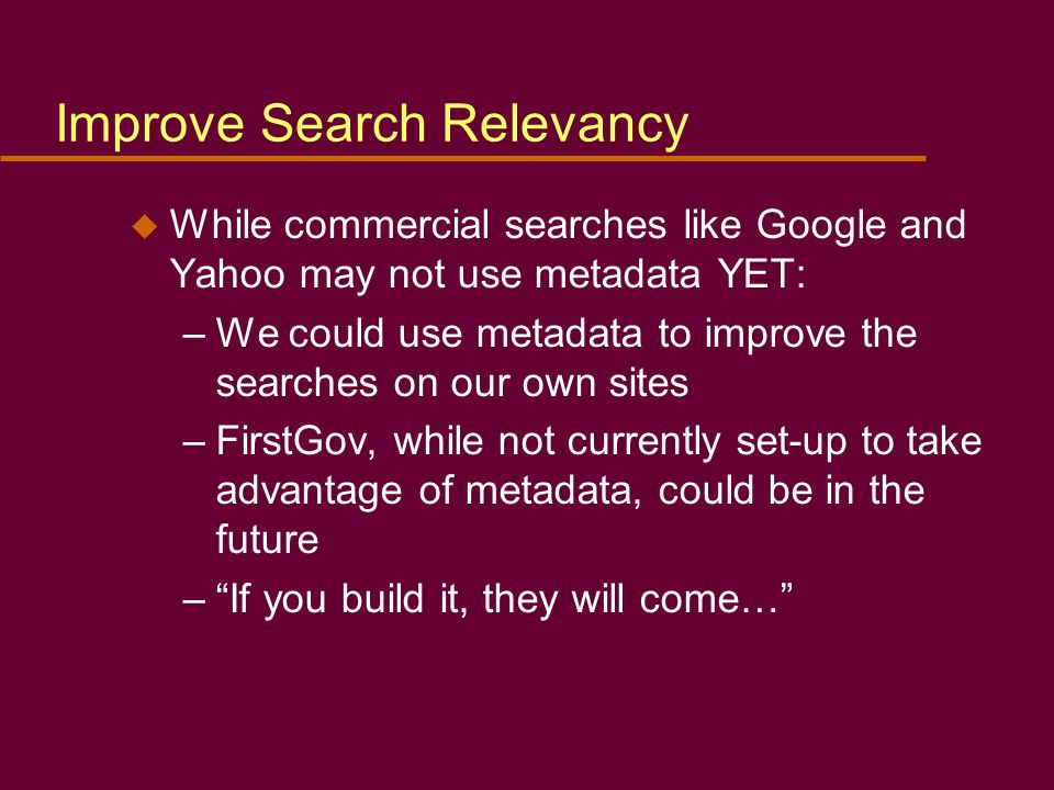 Improve Search Relevancy u While commercial searches like Google and Yahoo may not use metadata YET: –We could use metadata to improve the searches on our own sites –FirstGov, while not currently set-up to take advantage of metadata, could be in the future – If you build it, they will come…
