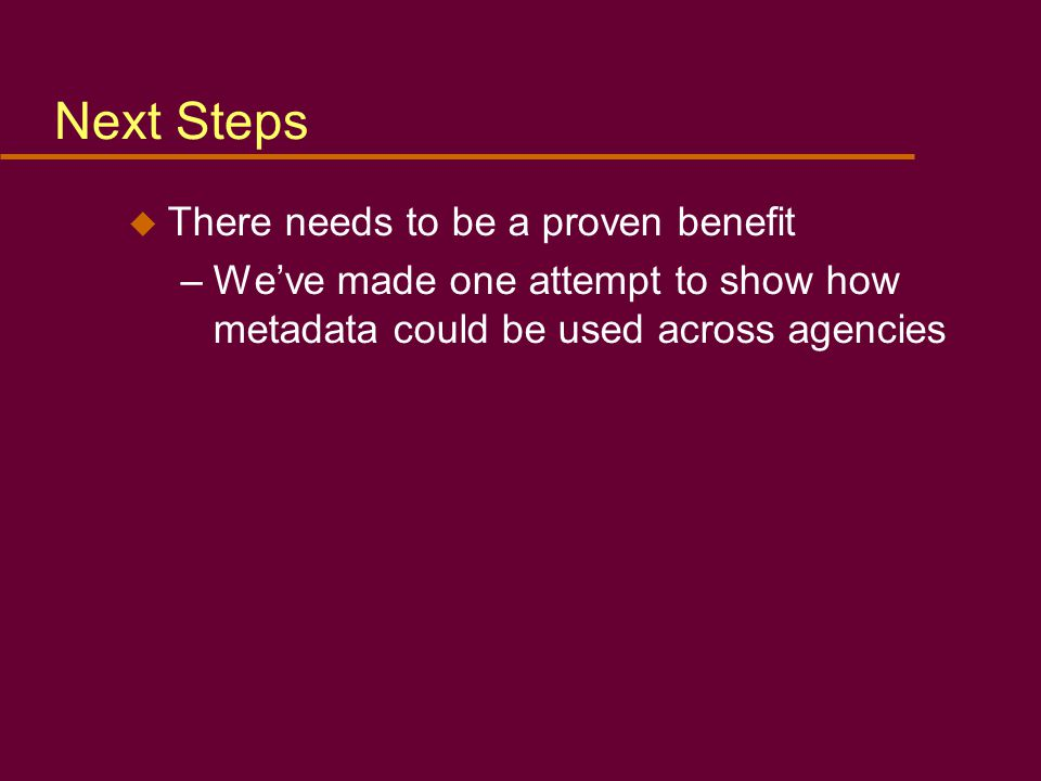 Next Steps u There needs to be a proven benefit –We've made one attempt to show how metadata could be used across agencies
