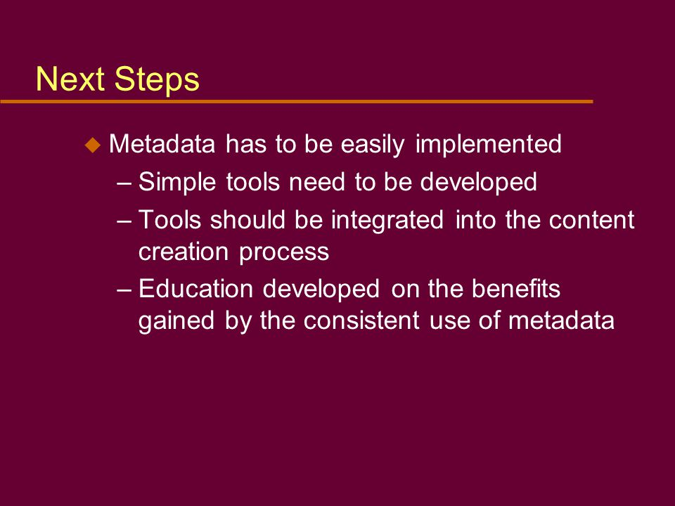 Next Steps u Metadata has to be easily implemented –Simple tools need to be developed –Tools should be integrated into the content creation process –Education developed on the benefits gained by the consistent use of metadata