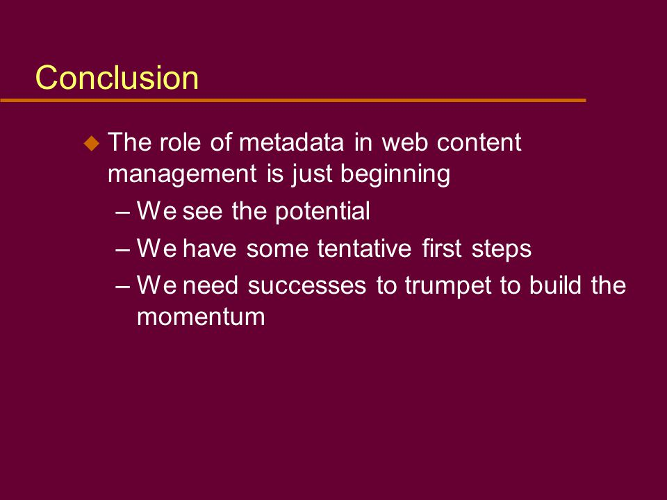 Conclusion u The role of metadata in web content management is just beginning –We see the potential –We have some tentative first steps –We need successes to trumpet to build the momentum