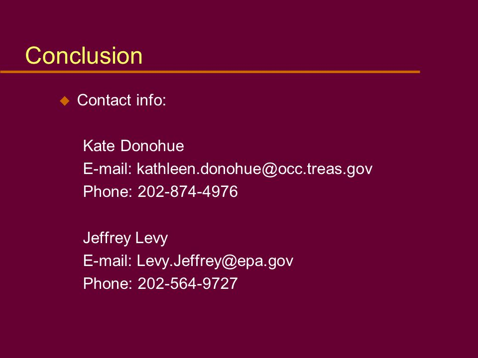 Conclusion u Contact info: Kate Donohue E-mail: kathleen.donohue@occ.treas.gov Phone: 202-874-4976 Jeffrey Levy E-mail: Levy.Jeffrey@epa.gov Phone: 202-564-9727