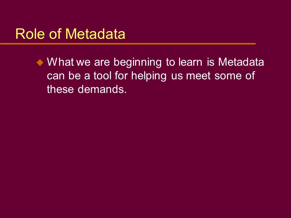 u What we are beginning to learn is Metadata can be a tool for helping us meet some of these demands.