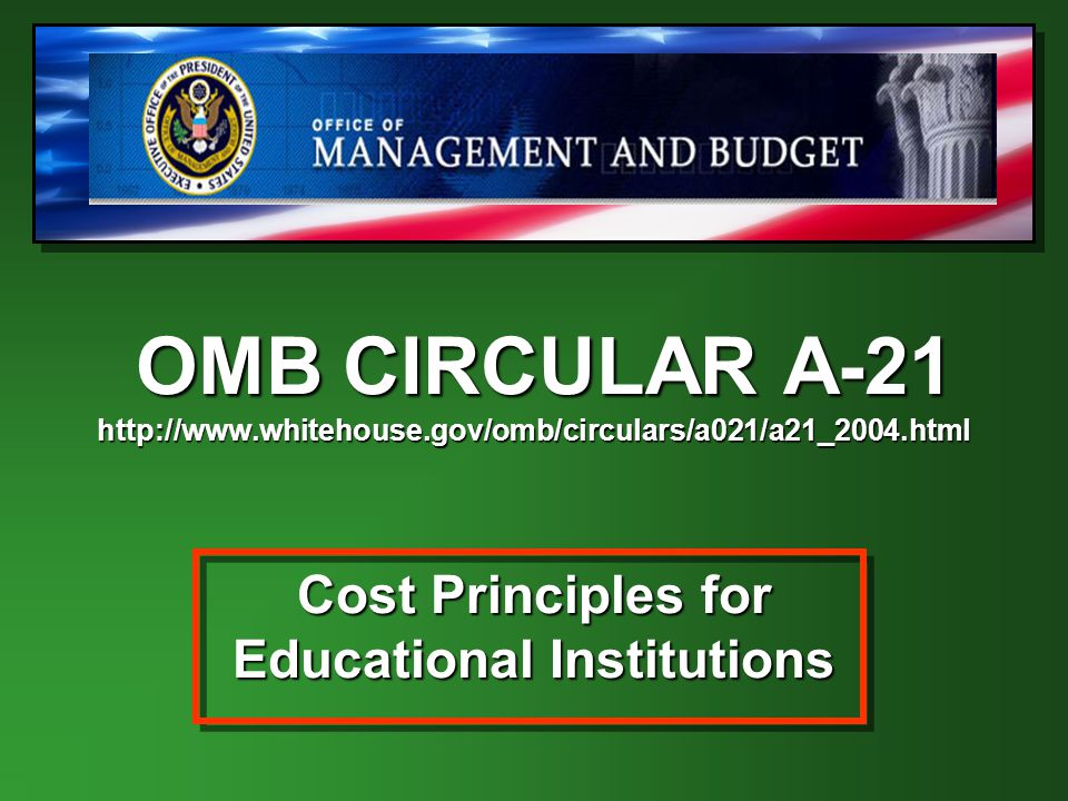 OMB CIRCULAR A-21 http://www.whitehouse.gov/omb/circulars/a021/a21_2004.html Cost Principles for Educational Institutions OMB CIRCULAR A-21 http://www.whitehouse.gov/omb/circulars/a021/a21_2004.html Cost Principles for Educational Institutions
