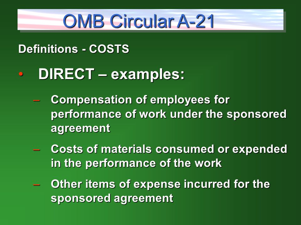 Definitions - COSTS DIRECT – examples:DIRECT – examples: –Compensation of employees for performance of work under the sponsored agreement –Costs of materials consumed or expended in the performance of the work –Other items of expense incurred for the sponsored agreement OMB Circular A-21