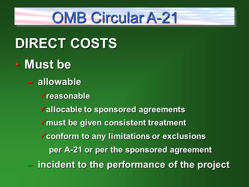 DIRECT COSTS Must beMust be – allowable reasonable reasonable allocable to sponsored agreements allocable to sponsored agreements must be given consistent treatment must be given consistent treatment conform to any limitations or exclusions conform to any limitations or exclusions per A-21 or per the sponsored agreement per A-21 or per the sponsored agreement – incident to the performance of the project OMB Circular A-21
