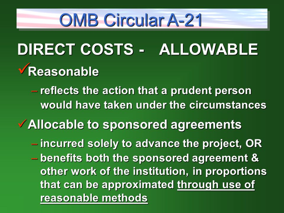 DIRECT COSTS -ALLOWABLE Reasonable Reasonable –reflects the action that a prudent person would have taken under the circumstances would have taken under the circumstances Allocable to sponsored agreements Allocable to sponsored agreements –incurred solely to advance the project, OR –benefits both the sponsored agreement & other work of the institution, in proportions that can be approximated through use of reasonable methods OMB Circular A-21