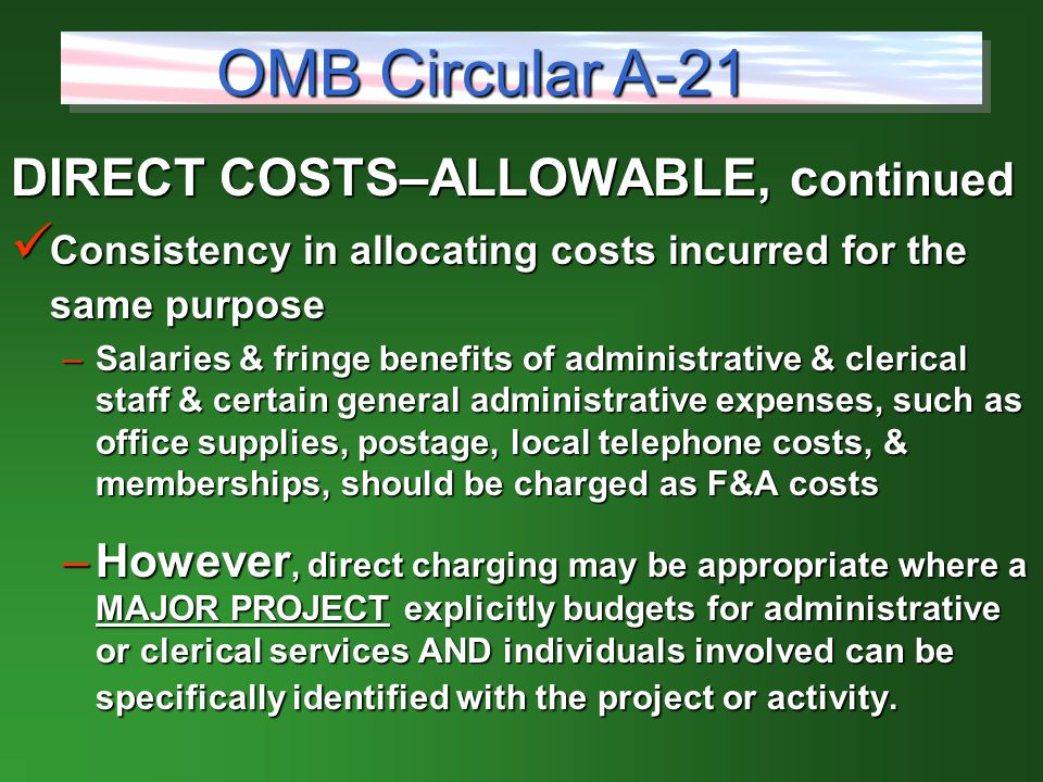 DIRECT COSTS–ALLOWABLE, c ontinued Consistency in allocating costs incurred for the same purpose Consistency in allocating costs incurred for the same purpose –Salaries & fringe benefits of administrative & clerical staff & certain general administrative expenses, such as office supplies, postage, local telephone costs, & memberships, should be charged as F&A costs –However, direct charging may be appropriate where a MAJOR PROJECT explicitly budgets for administrative or clerical services AND individuals involved can be specifically identified with the project or activity.
