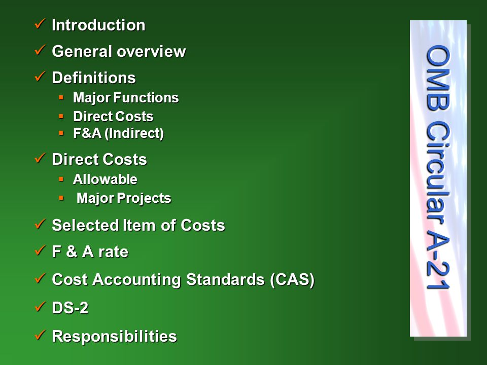 Introduction Introduction General overview General overview Definitions Definitions  Major Functions  Direct Costs  F&A (Indirect)  F&A (Indirect) Direct Costs Direct Costs  Allowable  Major Projects Selected Item of Costs Selected Item of Costs F & A rate F & A rate Cost Accounting Standards (CAS) Cost Accounting Standards (CAS) DS-2 DS-2 Responsibilities Responsibilities OMB Circular A-21