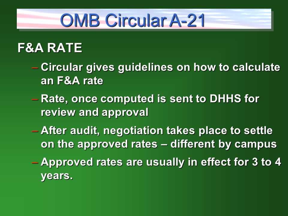 F&A RATE –Circular gives guidelines on how to calculate an F&A rate –Rate, once computed is sent to DHHS for review and approval –After audit, negotiation takes place to settle on the approved rates – different by campus –Approved rates are usually in effect for 3 to 4 years.