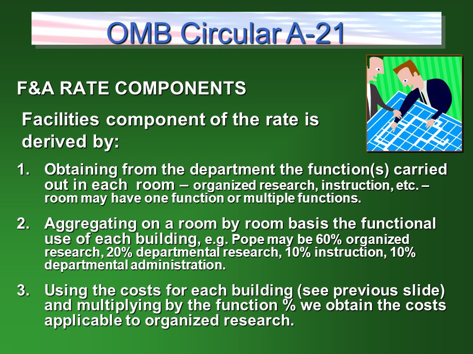 F&A RATE COMPONENTS Facilities component of the rate is Facilities component of the rate is derived by: derived by: 1.Obtaining from the department the function(s) carried out in each room – organized research, instruction, etc.