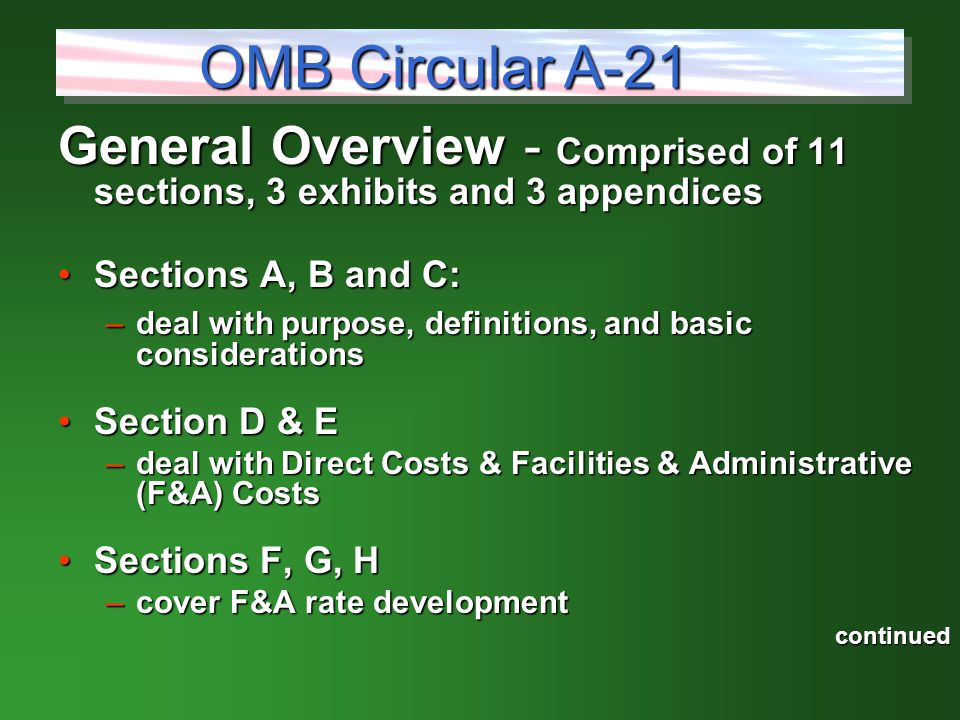 General Overview - Comprised of 11 sections, 3 exhibits and 3 appendices Sections A, B and C:Sections A, B and C: –deal with purpose, definitions, and basic considerations Section D & ESection D & E –deal with Direct Costs & Facilities & Administrative (F&A) Costs Sections F, G, HSections F, G, H –cover F&A rate development continued OMB Circular A-21