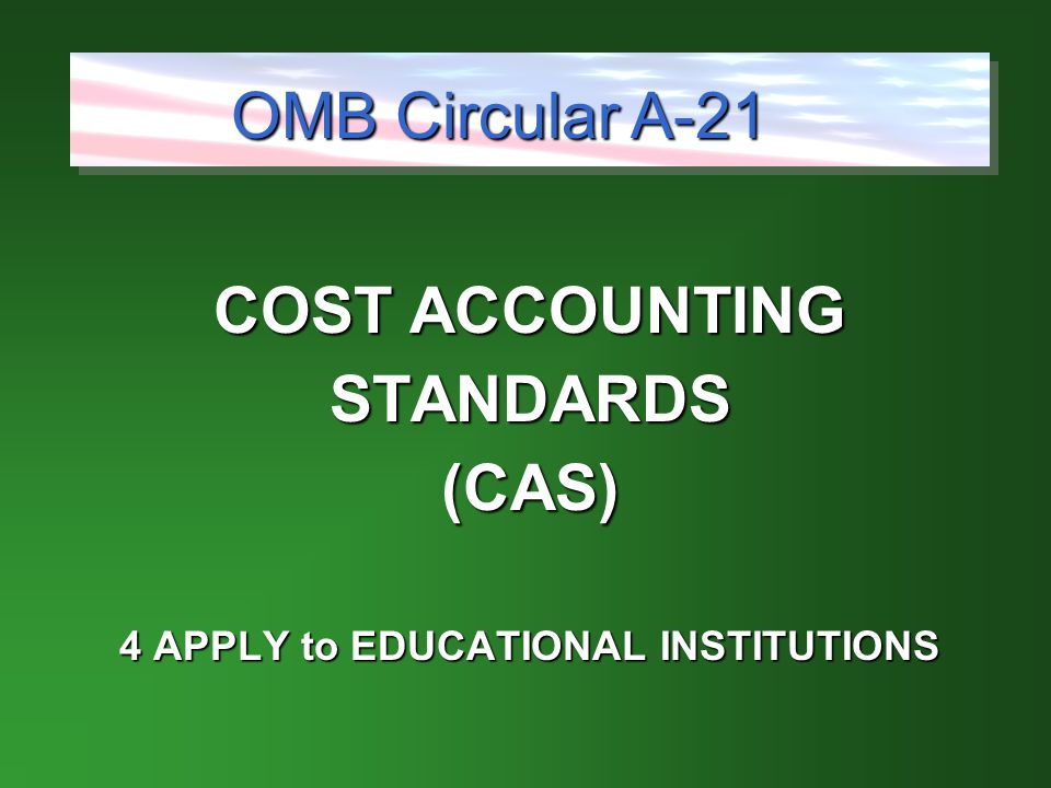COST ACCOUNTING STANDARDS(CAS) 4 APPLY to EDUCATIONAL INSTITUTIONS OMB Circular A-21