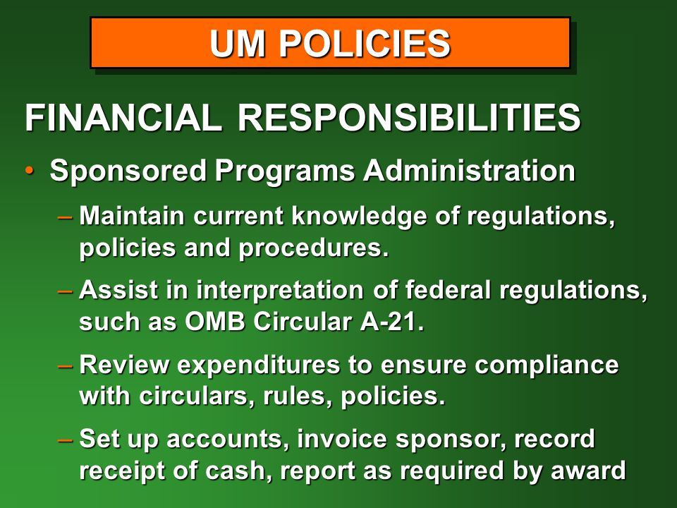 FINANCIAL RESPONSIBILITIES Sponsored Programs AdministrationSponsored Programs Administration –Maintain current knowledge of regulations, policies and procedures.