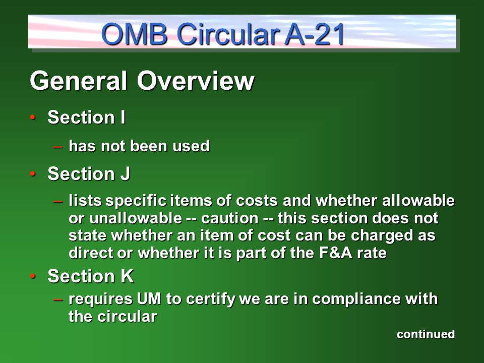 General Overview Section ISection I –has not been used Section JSection J –lists specific items of costs and whether allowable or unallowable -- caution -- this section does not state whether an item of cost can be charged as direct or whether it is part of the F&A rate Section KSection K –requires UM to certify we are in compliance with the circular continued OMB Circular A-21