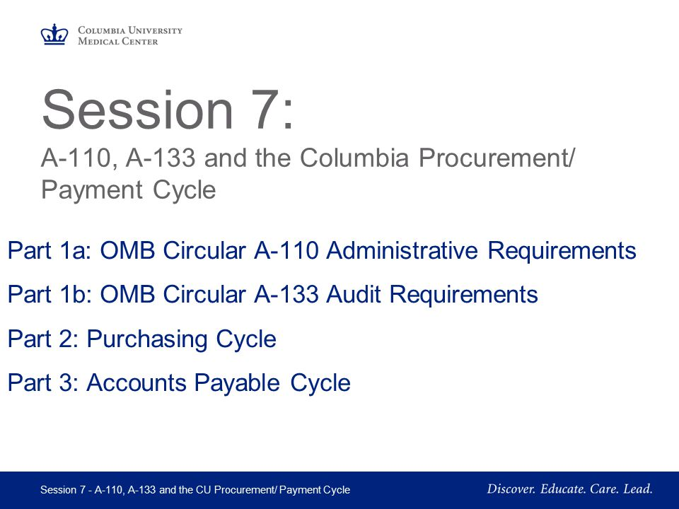 May 2005 Session 7 - A-110, A-133 and the CU Procurement/ Payment Cycle Page 12 OMB Circular A-110 Property Standards Section 34 - Equipment A-110 Capitalization threshold is $5,000 CU Capitalization threshold is $2,000 –Title for equipment acquired with federal funds usually vests with the recipient, subject to conditions outlined in this circular.