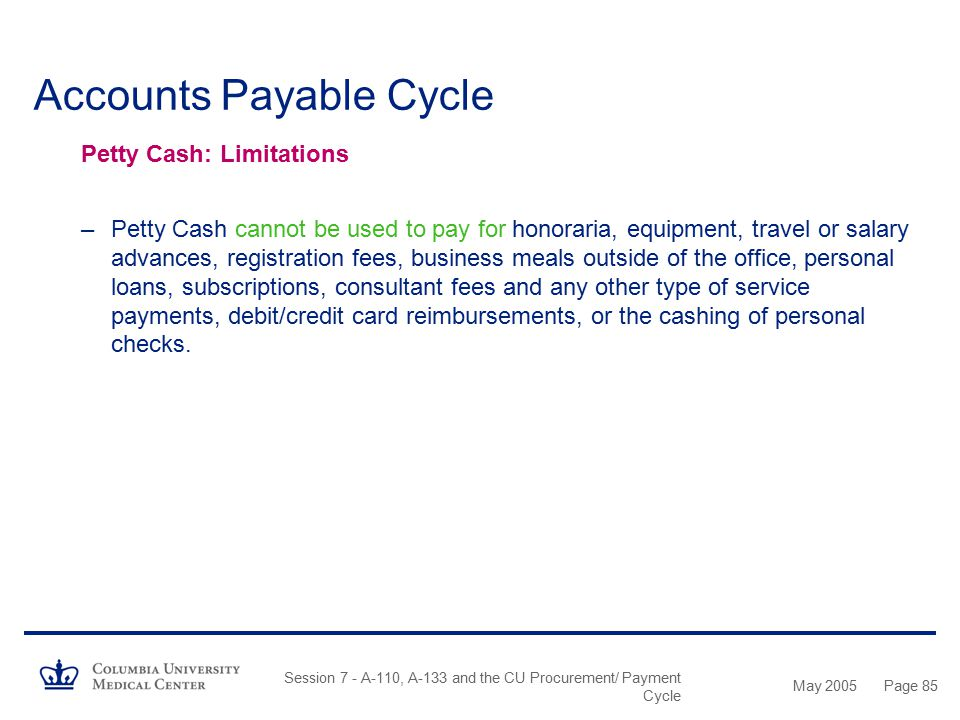 May 2005 Session 7 - A-110, A-133 and the CU Procurement/ Payment Cycle Page 84 Accounts Payable Cycle Petty Cash Documentation: Specific Requirements
