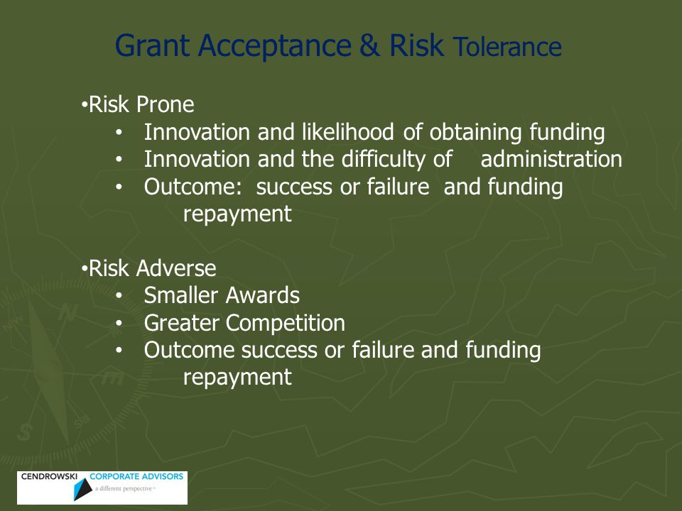 Grant Acceptance & Risk Tolerance Risk Prone Innovation and likelihood of obtaining funding Innovation and the difficulty of administration Outcome: success or failure and funding repayment Risk Adverse Smaller Awards Greater Competition Outcome success or failure and funding repayment