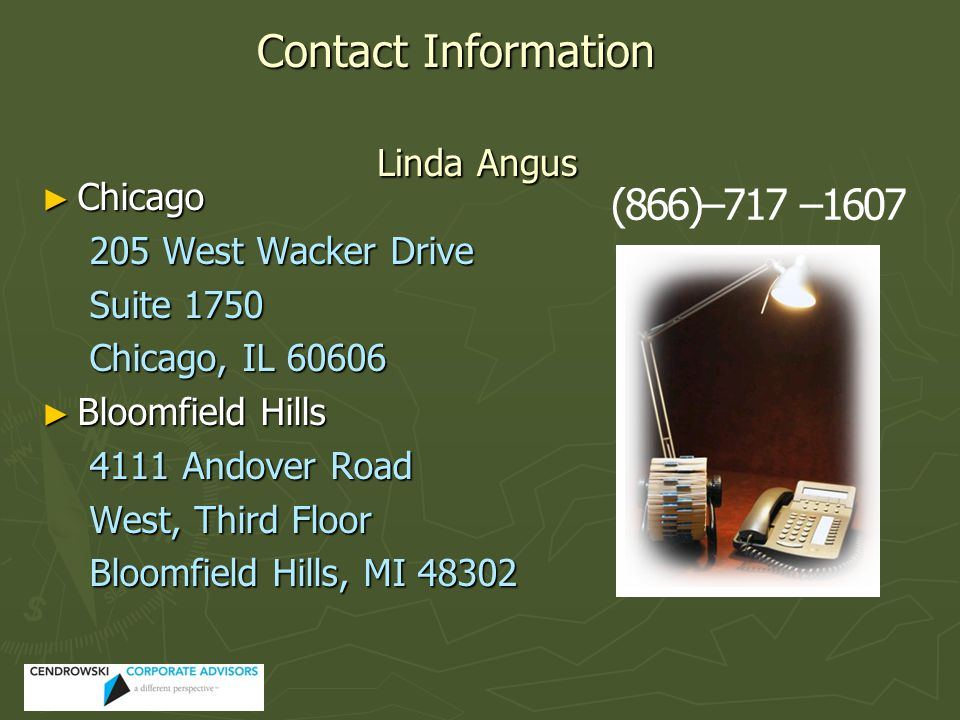► Chicago 205 West Wacker Drive Suite 1750 Chicago, IL 60606 ► Bloomfield Hills 4111 Andover Road West, Third Floor Bloomfield Hills, MI 48302 Contact Information Linda Angus (866)–717 –1607