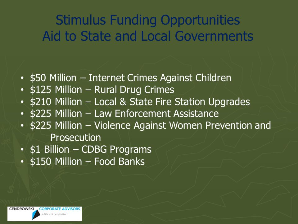 Stimulus Funding Opportunities Aid to State and Local Governments $50 Million – Internet Crimes Against Children $125 Million – Rural Drug Crimes $210 Million – Local & State Fire Station Upgrades $225 Million – Law Enforcement Assistance $225 Million – Violence Against Women Prevention and Prosecution $1 Billion – CDBG Programs $150 Million – Food Banks